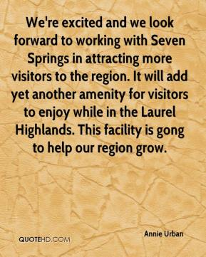 Annie Urban - We're excited and we look forward to working with Seven Springs in attracting more visitors to the region. It will add yet another amenity for visitors to enjoy while in the Laurel Highlands. This facility is gong to help our region grow.