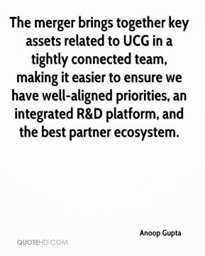 The merger brings together key assets related to UCG in a tightly connected team, making it easier to ensure we have well-aligned priorities, an integrated R&D platform, and the best partner ecosystem.