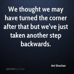 Ant Strachan - We thought we may have turned the corner after that but we've just taken another step backwards.