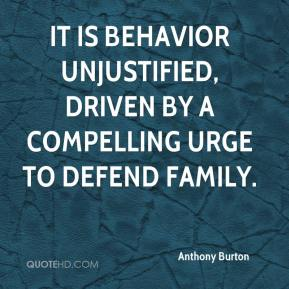 Anthony Burton - It is behavior unjustified, driven by a compelling urge to defend family.
