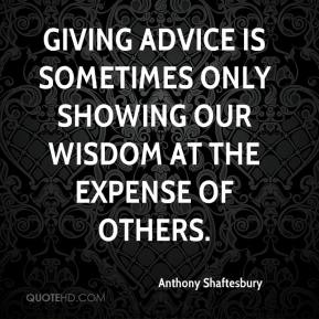 Anthony Shaftesbury - Giving advice is sometimes only showing our wisdom at the expense of others.