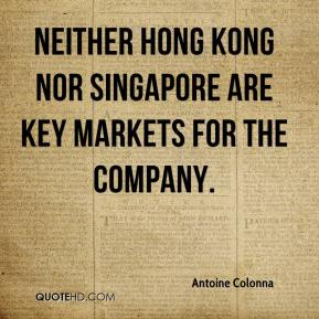 Antoine Colonna - Neither Hong Kong nor Singapore are key markets for the company.