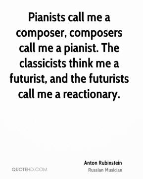 Anton Rubinstein - Pianists call me a composer, composers call me a pianist. The classicists think me a futurist, and the futurists call me a reactionary.