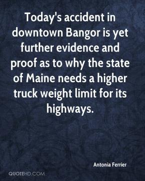 Antonia Ferrier - Today's accident in downtown Bangor is yet further evidence and proof as to why the state of Maine needs a higher truck weight limit for its highways.