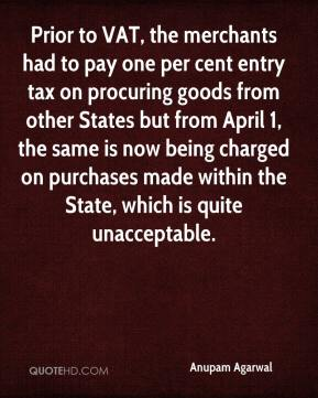 Anupam Agarwal - Prior to VAT, the merchants had to pay one per cent entry tax on procuring goods from other States but from April 1, the same is now being charged on purchases made within the State, which is quite unacceptable.