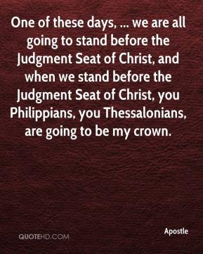 Apostle - One of these days, ... we are all going to stand before the Judgment Seat of Christ, and when we stand before the Judgment Seat of Christ, you Philippians, you Thessalonians, are going to be my crown.