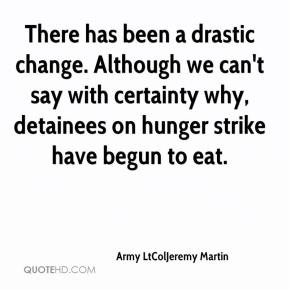 Army LtColJeremy Martin - There has been a drastic change. Although we can't say with certainty why, detainees on hunger strike have begun to eat.