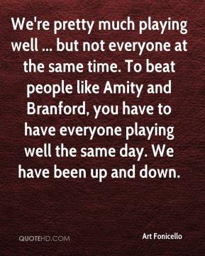 Art Fonicello - We're pretty much playing well ... but not everyone at the same time. To beat people like Amity and Branford, you have to have everyone playing well the same day. We have been up and down.