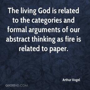 Arthur Vogel - The living God is related to the categories and formal arguments of our abstract thinking as fire is related to paper.