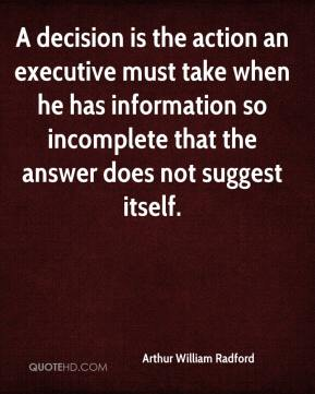 Arthur William Radford - A decision is the action an executive must take when he has information so incomplete that the answer does not suggest itself.