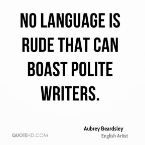 Aubrey Beardsley - No language is rude that can boast polite writers.
