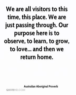 Australian Aboriginal Proverb - We are all visitors to this time, this place. We are just passing through. Our purpose here is to observe, to learn, to grow, to love... and then we return home.