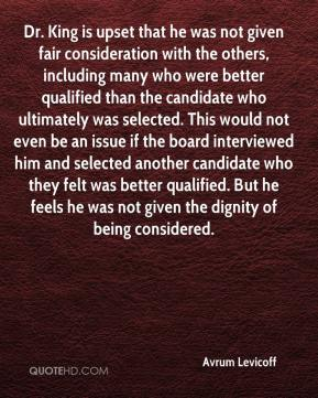 Avrum Levicoff - Dr. King is upset that he was not given fair consideration with the others, including many who were better qualified than the candidate who ultimately was selected. This would not even be an issue if the board interviewed him and selected another candidate who they felt was better qualified. But he feels he was not given the dignity of being considered.