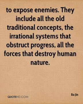 to expose enemies. They include all the old traditional concepts, the irrational systems that obstruct progress, all the forces that destroy human nature.