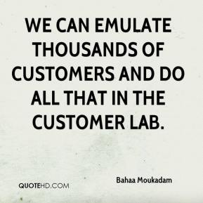 Bahaa Moukadam - We can emulate thousands of customers and do all that in the customer lab.