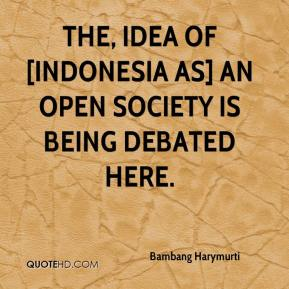 Bambang Harymurti - The, idea of [Indonesia as] an open society is being debated here.
