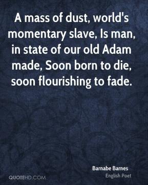 Barnabe Barnes - A mass of dust, world's momentary slave, Is man, in state of our old Adam made, Soon born to die, soon flourishing to fade.