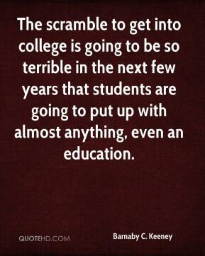 The scramble to get into college is going to be so terrible in the next few years that students are going to put up with almost anything, even an education.