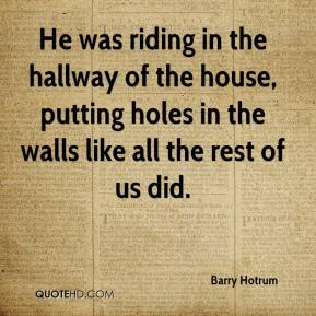 Barry Hotrum - He was riding in the hallway of the house, putting holes in the walls like all the rest of us did.