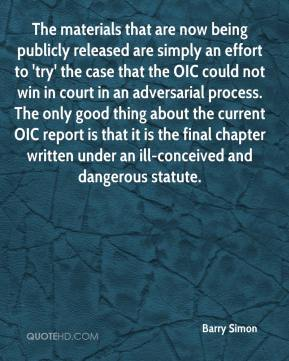 Barry Simon - The materials that are now being publicly released are simply an effort to 'try' the case that the OIC could not win in court in an adversarial process. The only good thing about the current OIC report is that it is the final chapter written under an ill-conceived and dangerous statute.