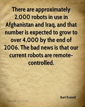 Bart Everett - There are approximately 2,000 robots in use in Afghanistan and Iraq, and that number is expected to grow to over 4,000 by the end of 2006. The bad news is that our current robots are remote-controlled.