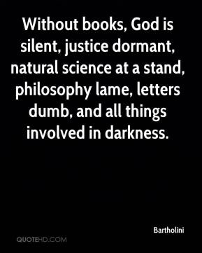 Bartholini - Without books, God is silent, justice dormant, natural science at a stand, philosophy lame, letters dumb, and all things involved in darkness.
