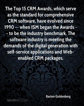 Barton Goldenberg - The Top 15 CRM Awards, which serve as the standard for comprehensive CRM software, have evolved since 1990 -- when ISM began the Awards -- to be the industry benchmark. The software industry is meeting the demands of the digital generation with self-service applications and Web-enabled CRM packages.