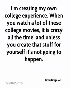 Beau Bergeron - I'm creating my own college experience. When you watch a lot of these college movies, it is crazy all the time, and unless you create that stuff for yourself it's not going to happen.