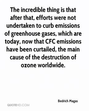 Bedrich Magas - The incredible thing is that after that, efforts were not undertaken to curb emissions of greenhouse gases, which are today, now that CFC emissions have been curtailed, the main cause of the destruction of ozone worldwide.