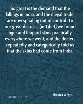 Belinda Wright - So great is the demand that the killings in India, and the illegal trade, are now spiraling out of control. To our great distress, [in Tibet] we found tiger and leopard skins practically everywhere we went, and the dealers repeatedly and categorically told us that the skins had come from India.