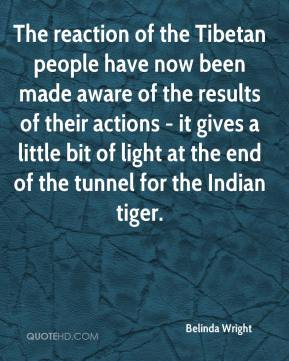 Belinda Wright - The reaction of the Tibetan people have now been made aware of the results of their actions - it gives a little bit of light at the end of the tunnel for the Indian tiger.