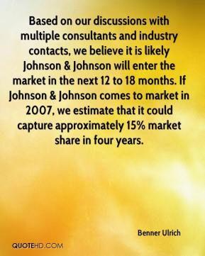 Benner Ulrich - Based on our discussions with multiple consultants and industry contacts, we believe it is likely Johnson & Johnson will enter the market in the next 12 to 18 months. If Johnson & Johnson comes to market in 2007, we estimate that it could capture approximately 15% market share in four years.