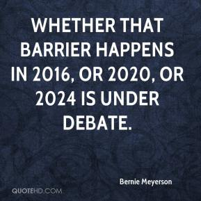 Bernie Meyerson - Whether that barrier happens in 2016, or 2020, or 2024 is under debate.
