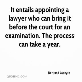 It entails appointing a lawyer who can bring it before the court for an examination. The process can take a year.