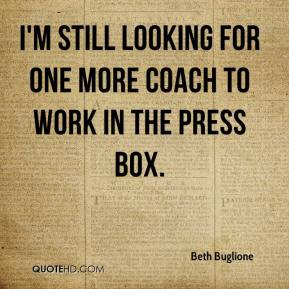 Beth Buglione - I'm still looking for one more coach to work in the press box.