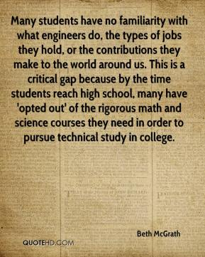 Beth McGrath - Many students have no familiarity with what engineers do, the types of jobs they hold, or the contributions they make to the world around us. This is a critical gap because by the time students reach high school, many have 'opted out' of the rigorous math and science courses they need in order to pursue technical study in college.