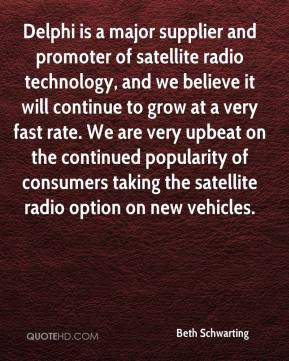 Beth Schwarting - Delphi is a major supplier and promoter of satellite radio technology, and we believe it will continue to grow at a very fast rate. We are very upbeat on the continued popularity of consumers taking the satellite radio option on new vehicles.