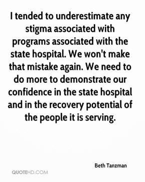 Beth Tanzman - I tended to underestimate any stigma associated with programs associated with the state hospital. We won't make that mistake again. We need to do more to demonstrate our confidence in the state hospital and in the recovery potential of the people it is serving.