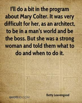 Betty Leavengood - I'll do a bit in the program about Mary Colter. It was very difficult for her, as an architect, to be in a man's world and be the boss. But she was a strong woman and told them what to do and when to do it.
