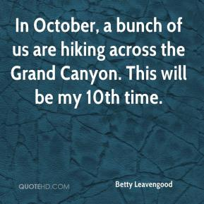 Betty Leavengood - In October, a bunch of us are hiking across the Grand Canyon. This will be my 10th time.