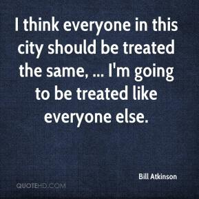 Bill Atkinson - I think everyone in this city should be treated the same, ... I'm going to be treated like everyone else.