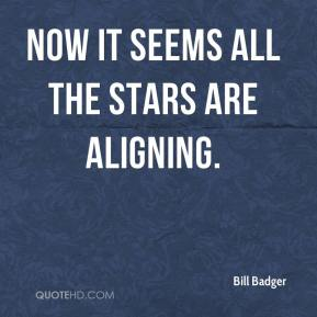 Bill Badger - Now it seems all the stars are aligning.
