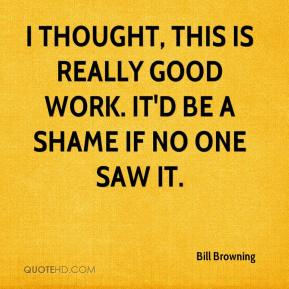 Bill Browning - I thought, this is really good work. It'd be a shame if no one saw it.