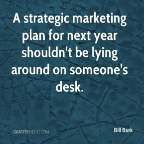 Bill Burk - A strategic marketing plan for next year shouldn't be lying around on someone's desk.