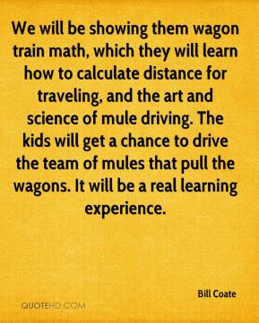 Bill Coate - We will be showing them wagon train math, which they will learn how to calculate distance for traveling, and the art and science of mule driving. The kids will get a chance to drive the team of mules that pull the wagons. It will be a real learning experience.