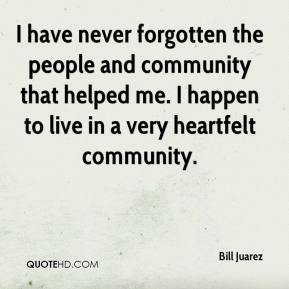 Bill Juarez - I have never forgotten the people and community that helped me. I happen to live in a very heartfelt community.