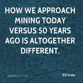 Bill Scales - How we approach mining today versus 50 years ago is altogether different.