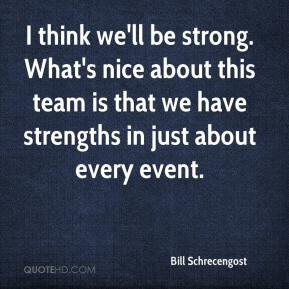 Bill Schrecengost - I think we'll be strong. What's nice about this team is that we have strengths in just about every event.