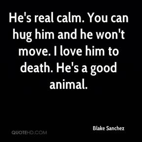 Love Quotes For Him Hug : Hes real calm. You can hug him and he wont move. I love him to deat...