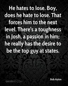 Bob Ayton - He hates to lose. Boy, does he hate to lose. That forces him to the next level. There's a toughness in Josh, a passion in him; he really has the desire to be the top guy at states.